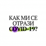 Как ми се отрази Covid-19?
